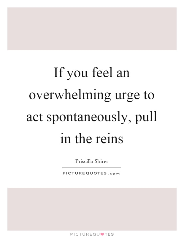 If you feel an overwhelming urge to act spontaneously, pull in the reins Picture Quote #1