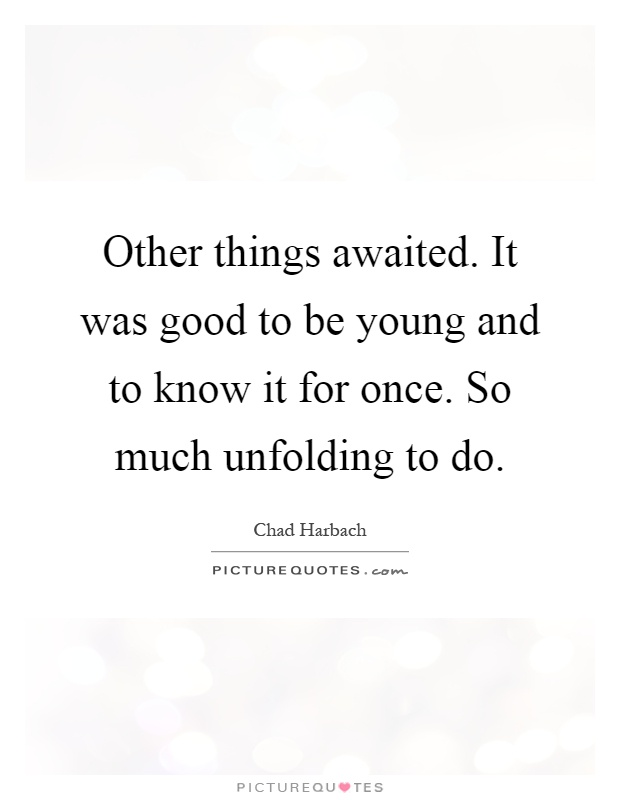 Other things awaited. It was good to be young and to know it for once. So much unfolding to do Picture Quote #1