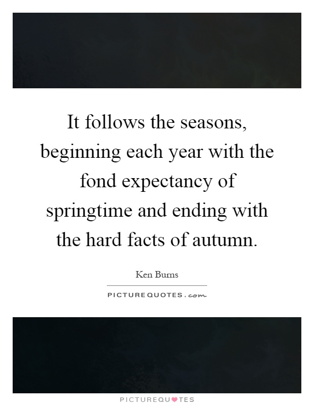 It follows the seasons, beginning each year with the fond expectancy of springtime and ending with the hard facts of autumn Picture Quote #1