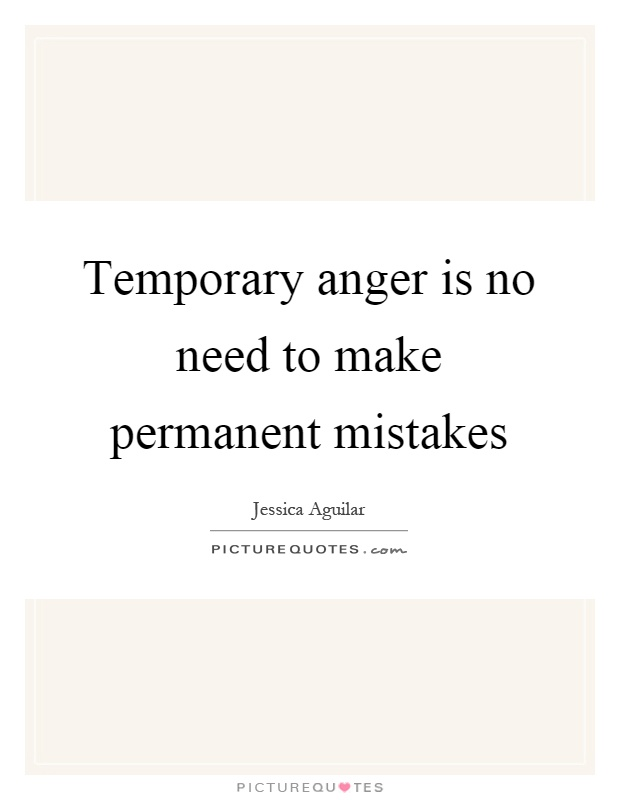 Temporary anger is no need to make permanent mistakes Picture Quote #1