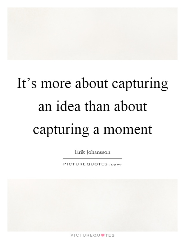 It's more about capturing an idea than about capturing a moment Picture Quote #1