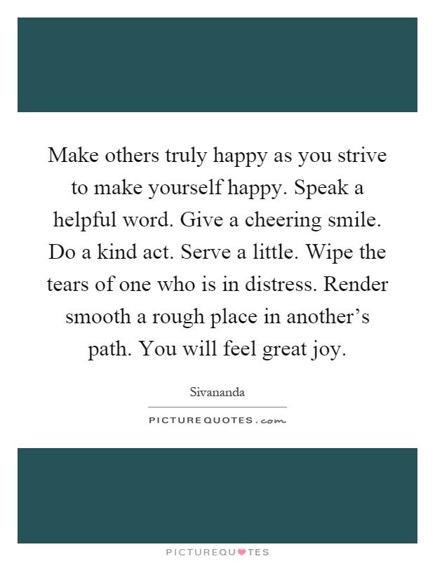 Make others truly happy as you strive to make yourself happy. Speak a helpful word. Give a cheering smile. Do a kind act. Serve a little. Wipe the tears of one who is in distress. Render smooth a rough place in another's path. You will feel great joy Picture Quote #1