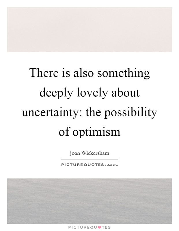 There is also something deeply lovely about uncertainty: the possibility of optimism Picture Quote #1