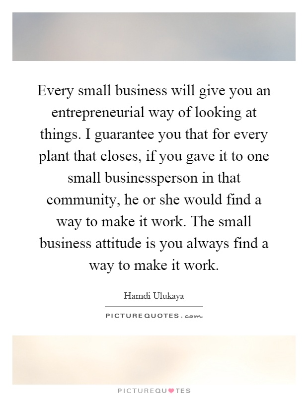 Every small business will give you an entrepreneurial way of looking at things. I guarantee you that for every plant that closes, if you gave it to one small businessperson in that community, he or she would find a way to make it work. The small business attitude is you always find a way to make it work Picture Quote #1