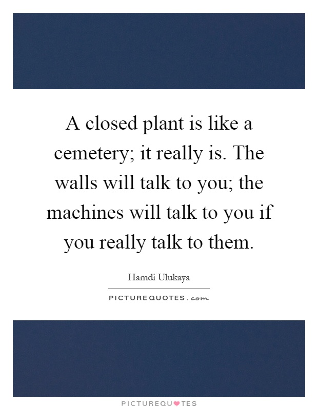 A closed plant is like a cemetery; it really is. The walls will talk to you; the machines will talk to you if you really talk to them Picture Quote #1