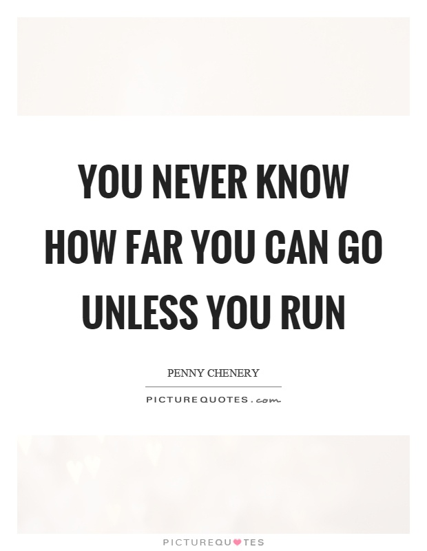 You never know how far you can go unless you run Picture Quote #1