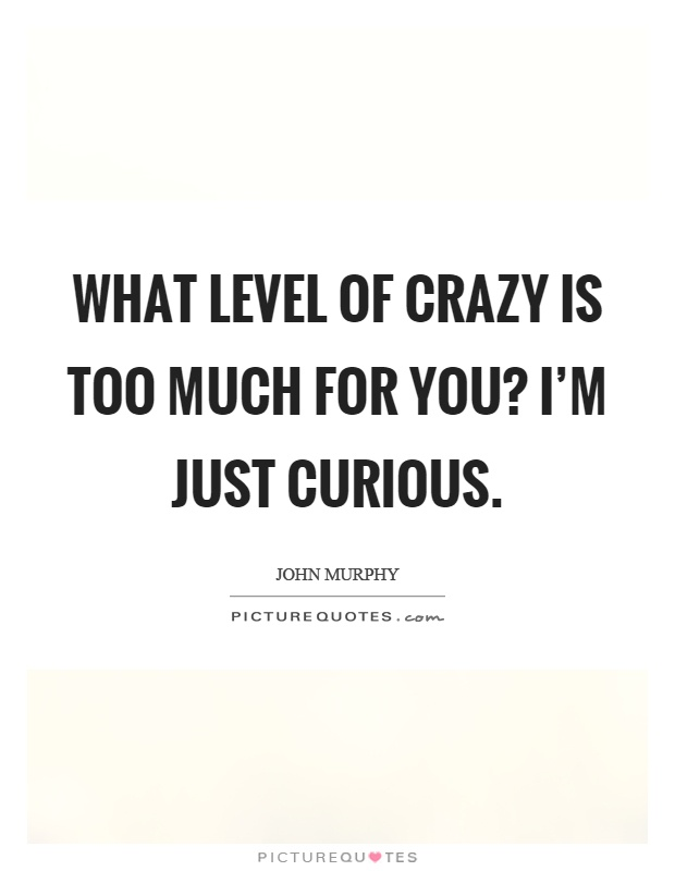 What level of crazy is too much for you? I'm just curious Picture Quote #1