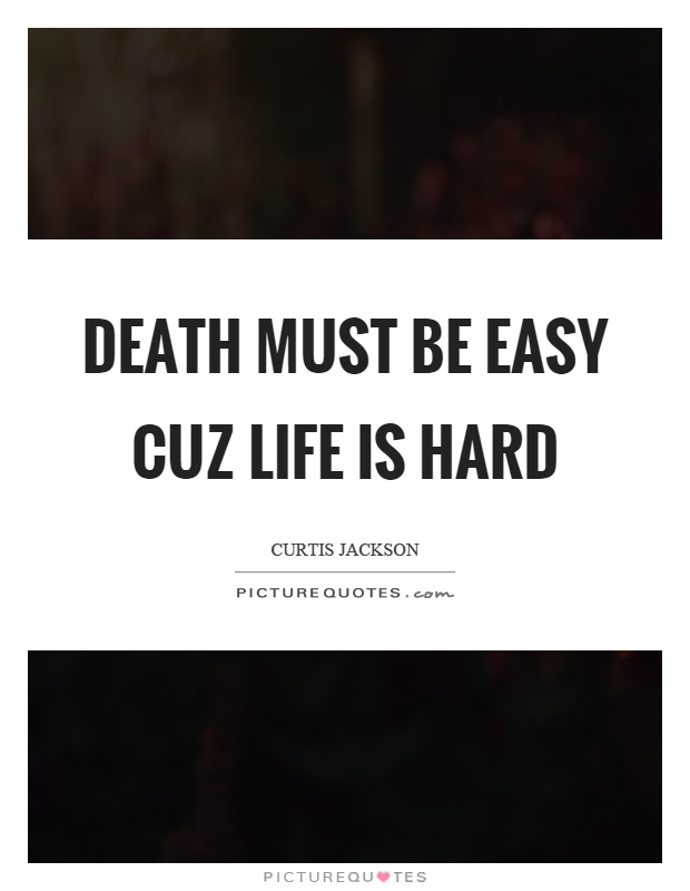 Death must be easy cuz life is hard Picture Quote #1