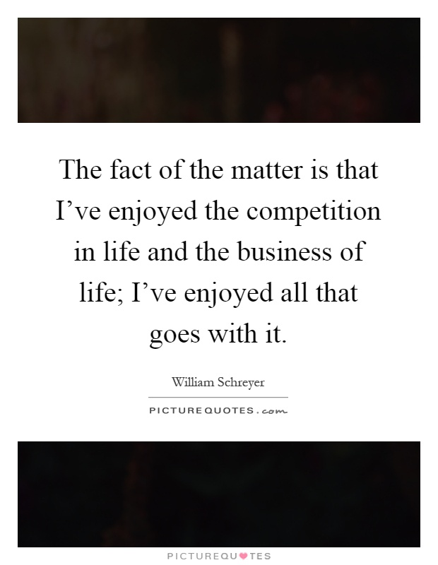 The fact of the matter is that I've enjoyed the competition in life and the business of life; I've enjoyed all that goes with it Picture Quote #1