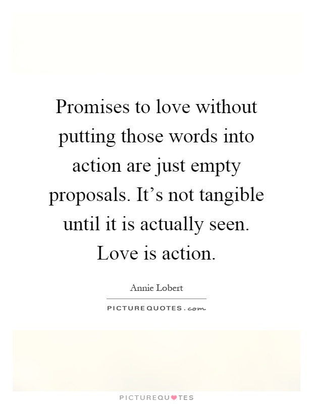 Promises To Love Without Putting Those Words Into Action Are Just Empty Proposals Its Not Tangible Until It Is Actually Seen Love Is Action