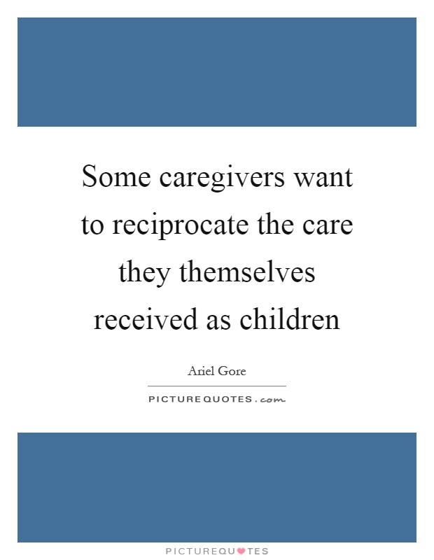 Some caregivers want to reciprocate the care they themselves received as children Picture Quote #1