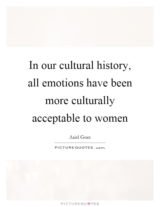 In our cultural history, all emotions have been more culturally acceptable to women Picture Quote #1