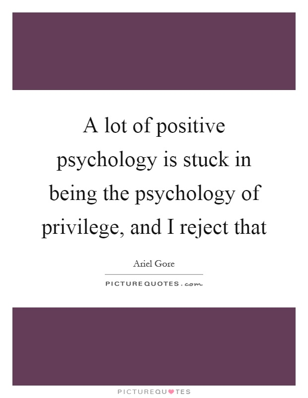 A lot of positive psychology is stuck in being the psychology of privilege, and I reject that Picture Quote #1