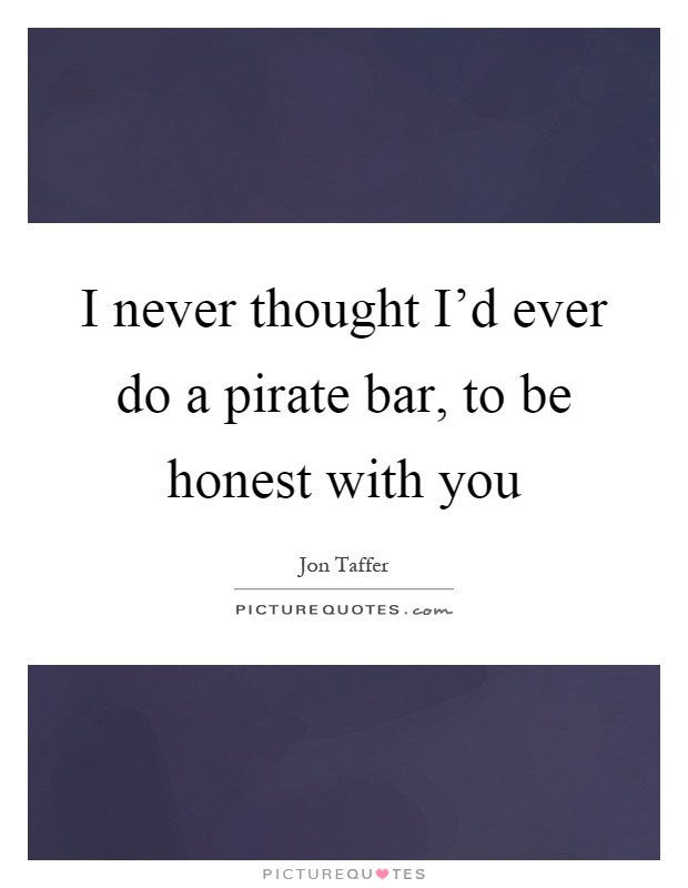 I never thought I'd ever do a pirate bar, to be honest with you Picture Quote #1