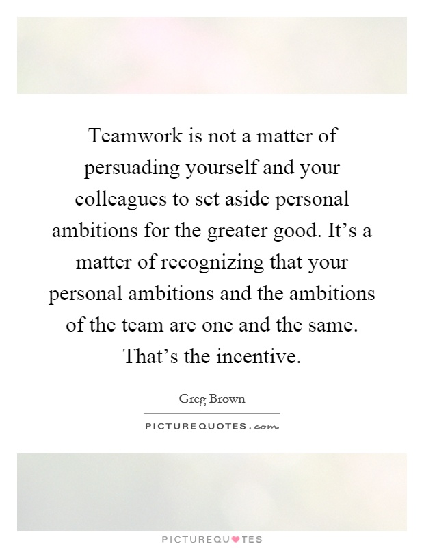 Teamwork is not a matter of persuading yourself and your colleagues to set aside personal ambitions for the greater good. It's a matter of recognizing that your personal ambitions and the ambitions of the team are one and the same. That's the incentive Picture Quote #1