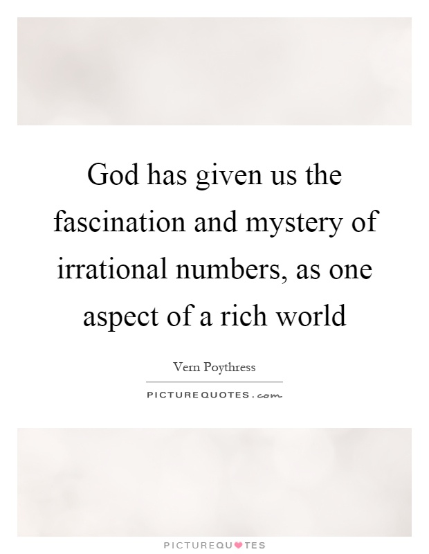 God has given us the fascination and mystery of irrational numbers, as one aspect of a rich world Picture Quote #1