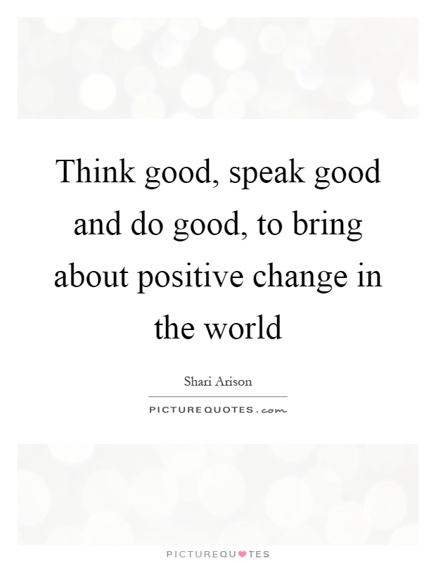 Think good, speak good and do good, to bring about positive change in the world Picture Quote #1