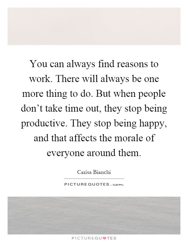 You can always find reasons to work. There will always be one more thing to do. But when people don't take time out, they stop being productive. They stop being happy, and that affects the morale of everyone around them Picture Quote #1