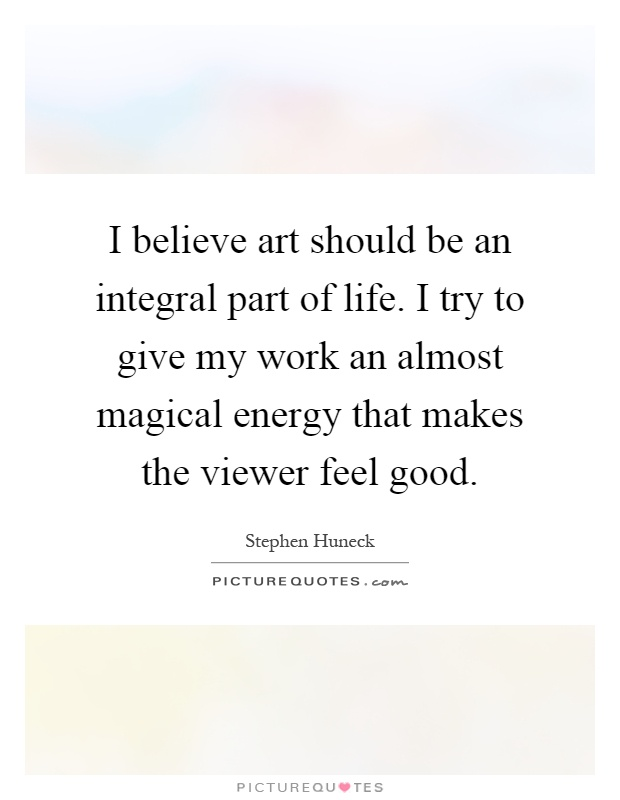 I believe art should be an integral part of life. I try to give my work an almost magical energy that makes the viewer feel good Picture Quote #1