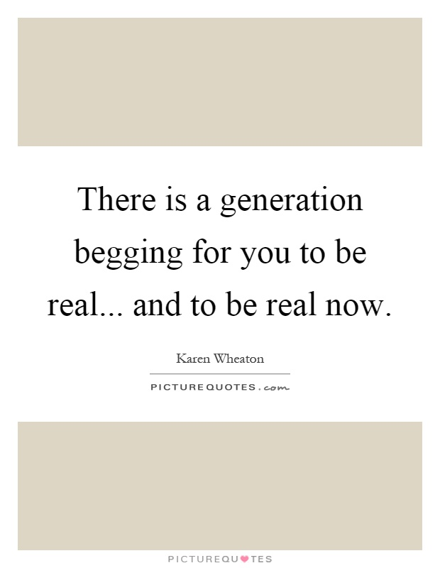 There is a generation begging for you to be real... and to be real now Picture Quote #1