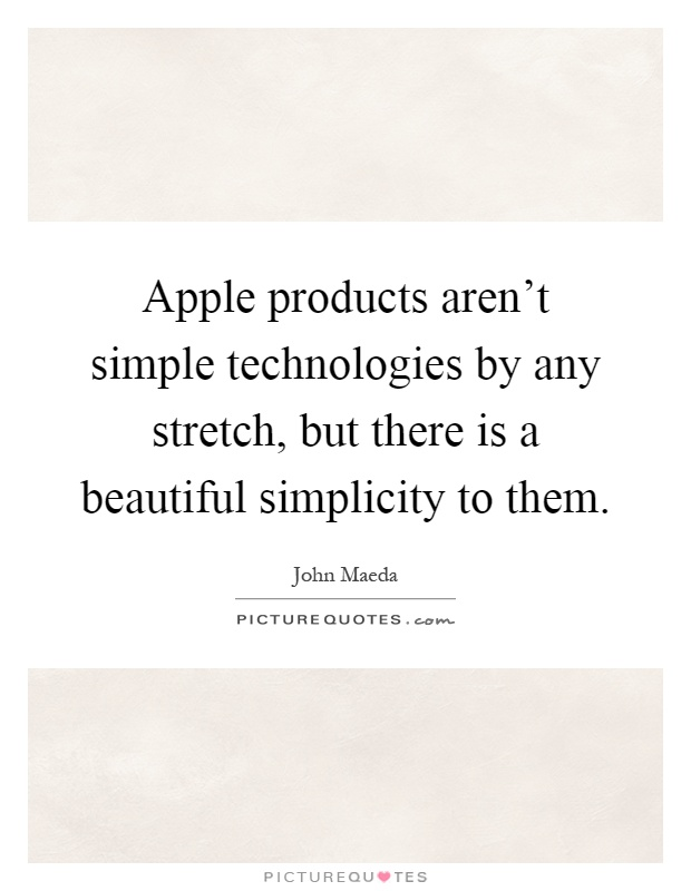Apple products aren't simple technologies by any stretch, but there is a beautiful simplicity to them Picture Quote #1