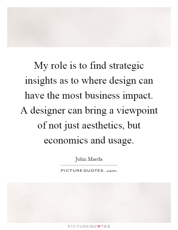 My role is to find strategic insights as to where design can have the most business impact. A designer can bring a viewpoint of not just aesthetics, but economics and usage Picture Quote #1