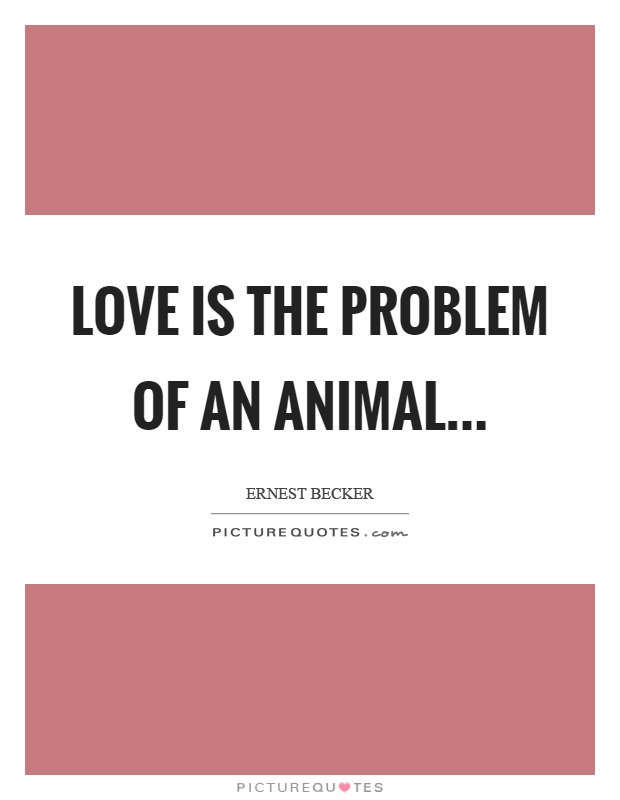 Love is the problem of an animal Picture Quote #1