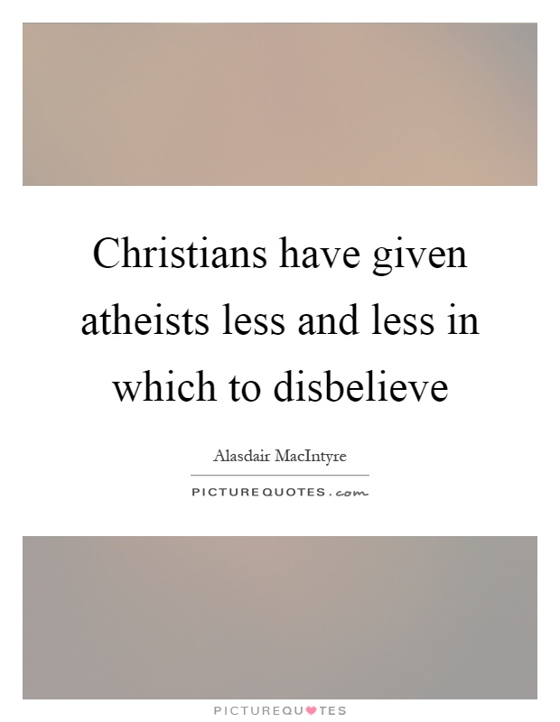 Christians have given atheists less and less in which to disbelieve Picture Quote #1