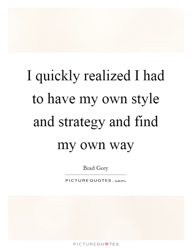 I quickly realized I had to have my own style and strategy and find my own way Picture Quote #1