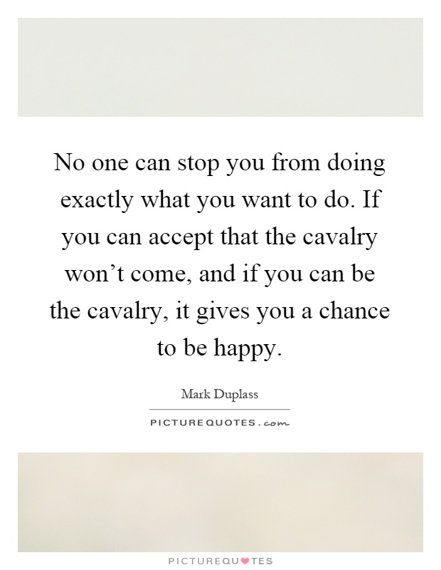 No one can stop you from doing exactly what you want to do. If you can accept that the cavalry won't come, and if you can be the cavalry, it gives you a chance to be happy Picture Quote #1