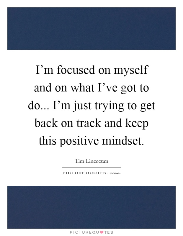 I'm focused on myself and on what I've got to do... I'm just trying to get back on track and keep this positive mindset Picture Quote #1