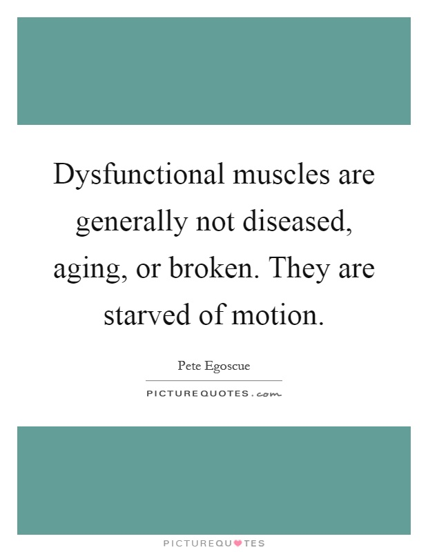 Dysfunctional muscles are generally not diseased, aging, or broken. They are starved of motion Picture Quote #1