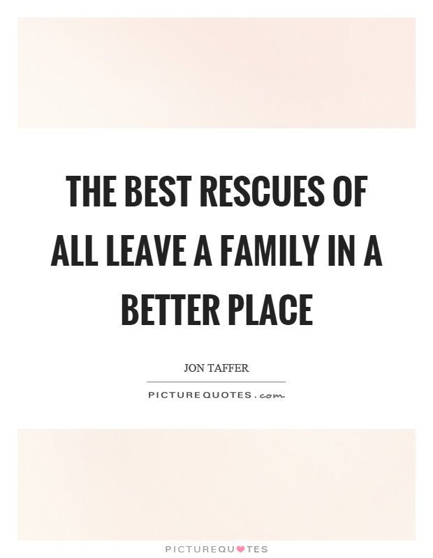 The best rescues of all leave a family in a better place Picture Quote #1