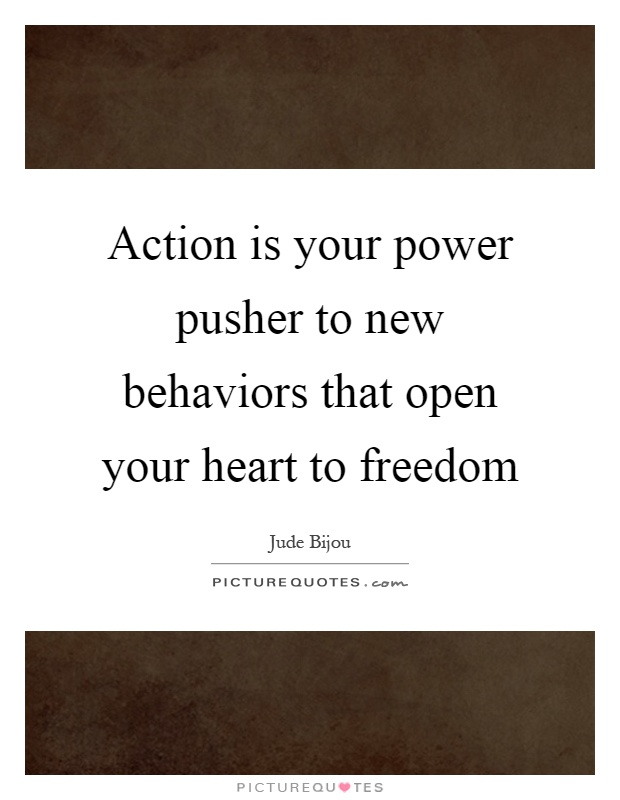 Action is your power pusher to new behaviors that open your heart to freedom Picture Quote #1