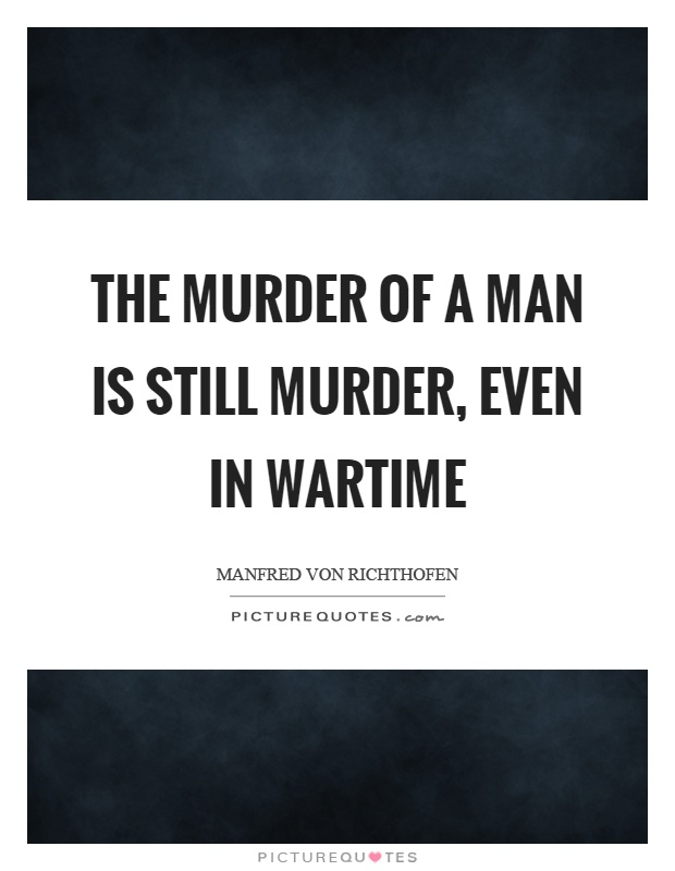 The murder of a man is still murder, even in wartime Picture Quote #1