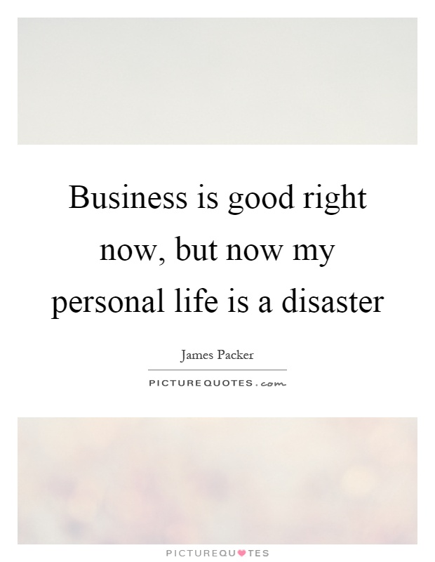 Business is good right now, but now my personal life is a disaster Picture Quote #1