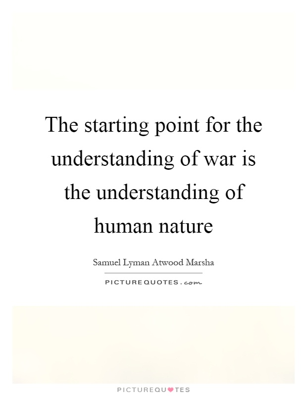 human nature and war I don't think war, is a part of human nature but i have a tremendous suspicion that conflict most certainly is the internal conflict within all people has to be handled and managed, in order for external conflict not to manifest if we lea.