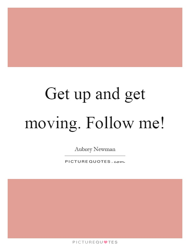 Get up and get moving. Follow me! Picture Quote #1