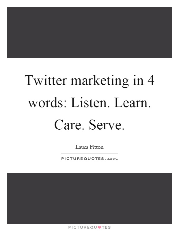 Twitter marketing in 4 words: Listen. Learn. Care. Serve Picture Quote #1