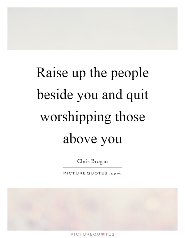 Raise up the people beside you and quit worshipping those above you Picture Quote #1
