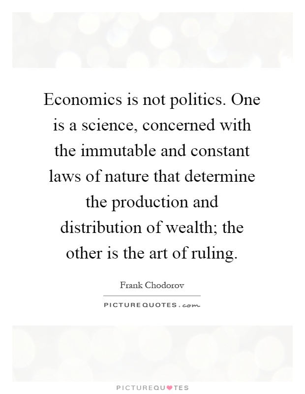 Economics is not politics. One is a science, concerned with the immutable and constant laws of nature that determine the production and distribution of wealth; the other is the art of ruling Picture Quote #1