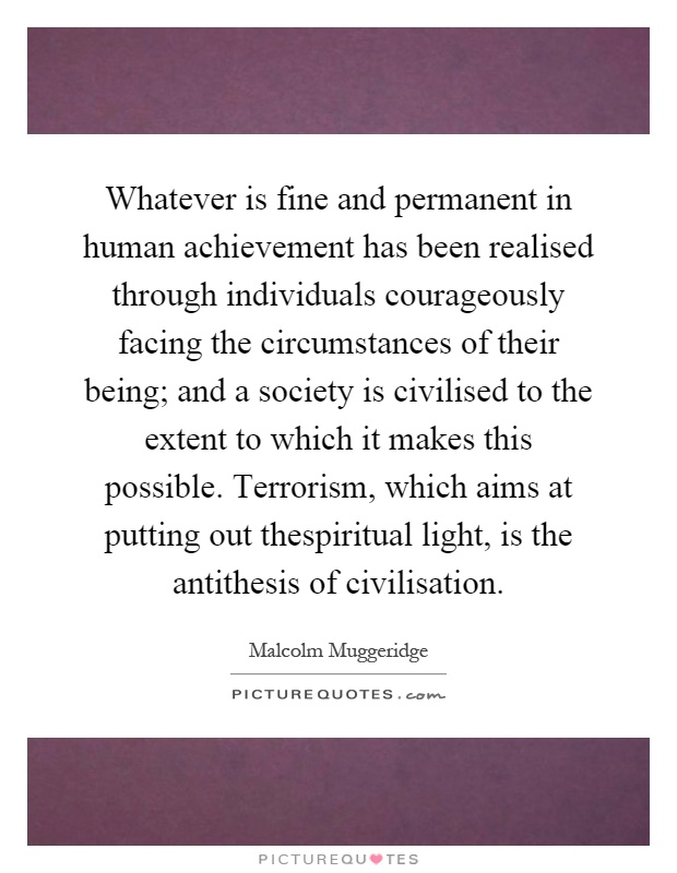 Whatever is fine and permanent in human achievement has been realised through individuals courageously facing the circumstances of their being; and a society is civilised to the extent to which it makes this possible. Terrorism, which aims at putting out thespiritual light, is the antithesis of civilisation Picture Quote #1