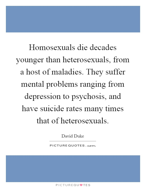 Homosexuals die decades younger than heterosexuals, from a host of maladies. They suffer mental problems ranging from depression to psychosis, and have suicide rates many times that of heterosexuals Picture Quote #1