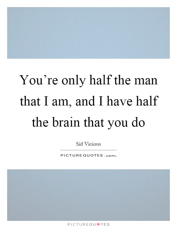 You're only half the man that I am, and I have half the brain that you do Picture Quote #1