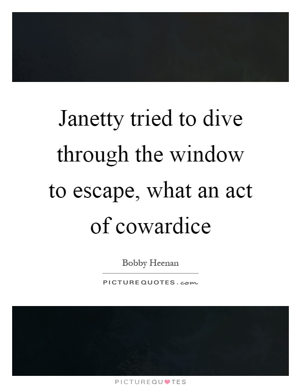 Janetty tried to dive through the window to escape, what an act of cowardice Picture Quote #1