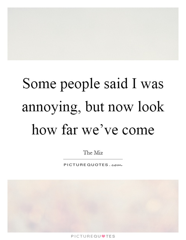 Some people said I was annoying, but now look how far we've come Picture Quote #1