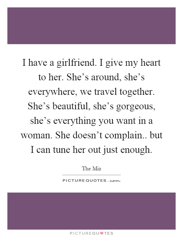 I have a girlfriend. I give my heart to her. She's around, she's everywhere, we travel together. She's beautiful, she's gorgeous, she's everything you want in a woman. She doesn't complain.. but I can tune her out just enough Picture Quote #1