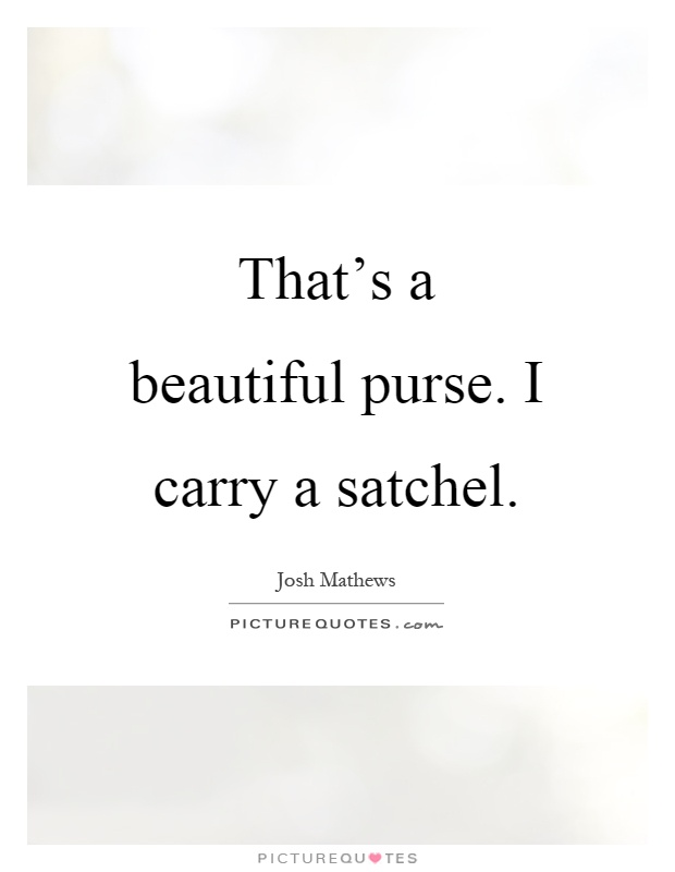 That's a beautiful purse. I carry a satchel Picture Quote #1