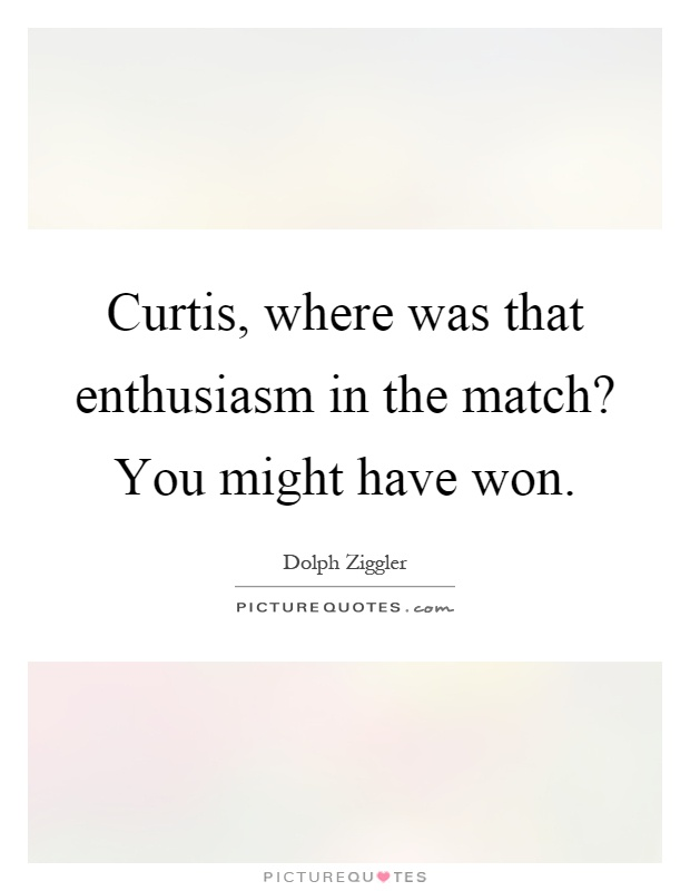 Curtis, where was that enthusiasm in the match? You might have won Picture Quote #1