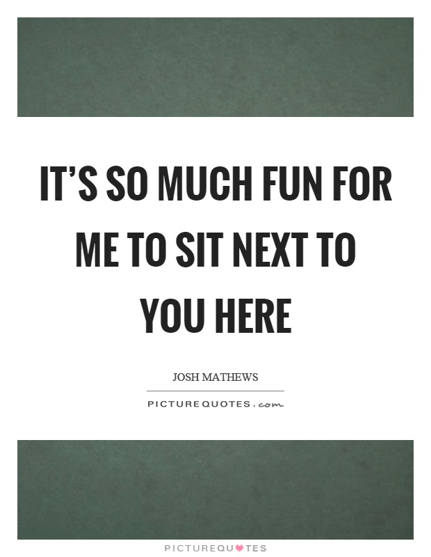 It's so much fun for me to sit next to you here Picture Quote #1